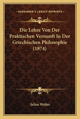 Die Lehre Von Der Praktischen Vernunft in Der Griechischen Philosophie - Walter, Julius