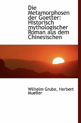 Die Metamorphosen Der Goetter: Historisch Mythologischer Roman Aus Dem Chinesischen - Grube, Wilhelm, and Mueller, Herbert
