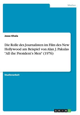 "Die Rolle Des Journalisten Im Film Des New Hollywood Am Beispiel Von Alan J. Pakulas ""All the President's Men"" (1976) - Khala, Jesse"