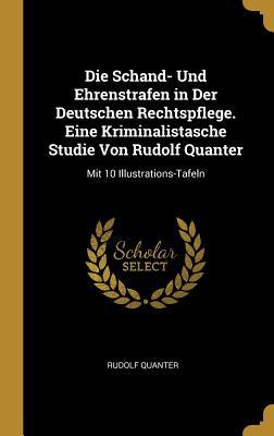 Die Schand- Und Ehrenstrafen in Der Deutschen Rechtspflege. Eine Kriminalistasche Studie Von Rudolf Quanter: Mit 10 Illustrations-Tafeln - Quanter, Rudolf