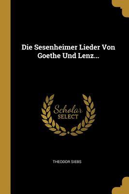 Die Sesenheimer Lieder Von Goethe Und Lenz... - Siebs, Theodor