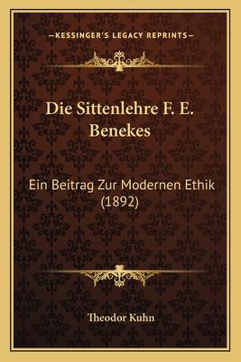Die Sittenlehre F. E. Benekes: Ein Beitrag Zur Modernen Ethik (1892) - Kuhn, Theodor