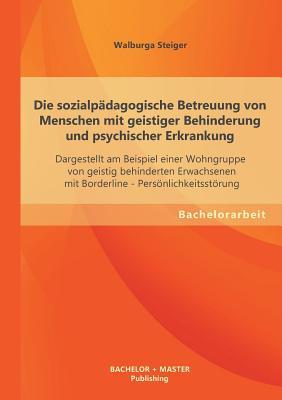 Die Sozialpadagogische Betreuung Von Menschen Mit Geistiger Behinderung Und Psychischer Erkrankung - Steiger, Walburga