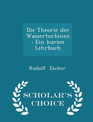 Die Theorie Der Wasserturbinen: Ein Kurzes Lehrbuch - Scholar's Choice Edition - Escher, Rudolf