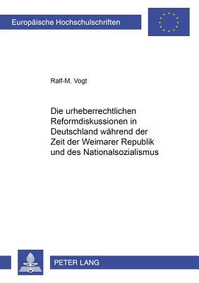 Die Urheberrechtlichen Reformdiskussionen in Deutschland Waehrend Der Zeit Der Weimarer Republik Und Des Nationalsozialismus - Vogt, Ralf-M