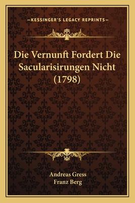 Die Vernunft Fordert Die Sacularisirungen Nicht (1798) - Gress, Andreas, and Berg, Franz