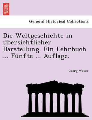Die Weltgeschichte in U Bersichtlicher Darstellung. Ein Lehrbuch ... Fu Nfte ... Auflage. - Weber, Georg