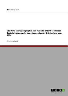 Die Wirtschaftsgeographie Von Ruanda Unter Besonderer Berucksichtigung Der Soziookonomischen Entwicklung Nach 1994 - Bartoschek, Oliver