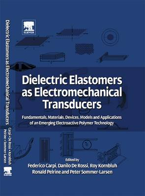 Dielectric Elastomers as Electromechanical Transducers: Fundamentals, Materials, Devices, Models and Applications of an Emerging Electroactive Polymer Technology - Carpi, Federico, Dr. (Editor), and De Rossi, Danilo (Editor), and Kornbluh, Roy (Editor)