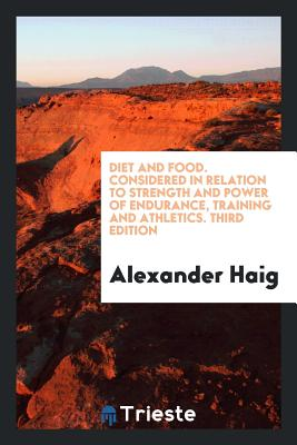 Diet and Food. Considered in Relation to Strength and Power of Endurance, Training and Athletics. Third Edition - Haig, Alexander