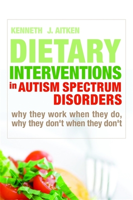 Dietary Interventions in Autism Spectrum Disorders: Why They Work When They Do, Why They Don't When They Don't - Aitken, Kenneth J