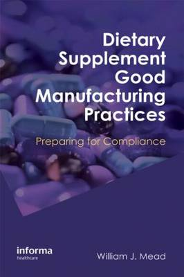 Dietary Supplement Good Manufacturing Practices: Preparing for Compliance - Mead, William J