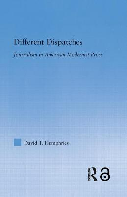 Different Dispatches: Journalism in American Modernist Prose - Humphries, David T.