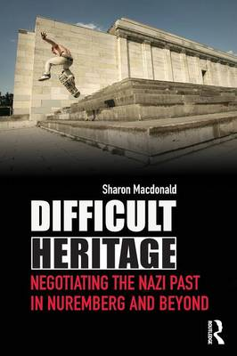 Difficult Heritage: Negotiating the Nazi Past in Nuremberg and Beyond - MacDonald, Sharon