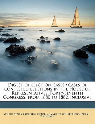 Digest of Election Cases: Cases of Contested Elections in the House of Representatives, Forty-Seventh Congress, from 1880 to 1882, Inclusive - United States Congress House Committee (Creator)