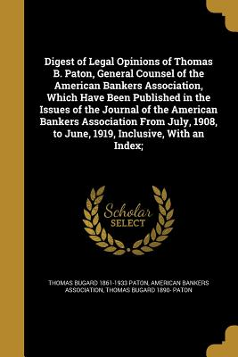 Digest of Legal Opinions of Thomas B. Paton, General Counsel of the American Bankers Association, Which Have Been Published in the Issues of the Journal of the American Bankers Association from July, 1908, to June, 1919, Inclusive, with an Index; - Paton, Thomas Bugard 1890-, and American Bankers Association (Creator)