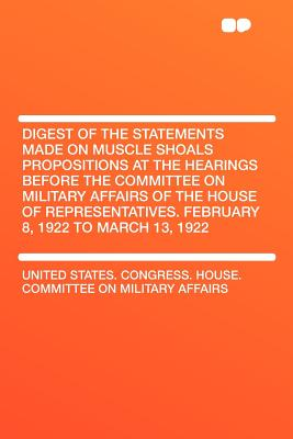 Digest of the Statements Made on Muscle Shoals Propositions at the Hearings Before the Committee on Military Affairs of the House of Representatives. - Affairs, United States Congress