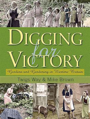 Digging for Victory: Gardens and Gardening in Wartime Britain - Way, Twigs, and Brown, Mike