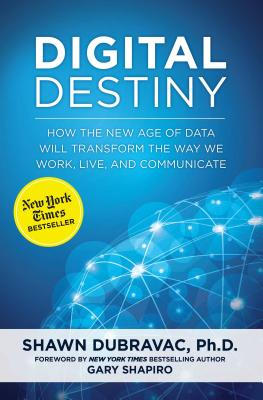 Digital Destiny: How the New Age of Data Will Transform the Way We Work, Live, and Communicate - Dubravac, Shawn