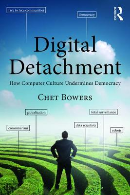 Digital Detachment: How Computer Culture Undermines Democracy - Bowers, Chet A.