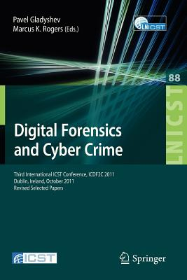 Digital Forensics and Cyber Crime: Third International Icst Conference, Icdf2c 2011, Dublin, Ireland, October 26-28, 2011, Revised Selected Papers - Gladyshev, Pavel (Editor), and Rogers, Marcus K (Editor)
