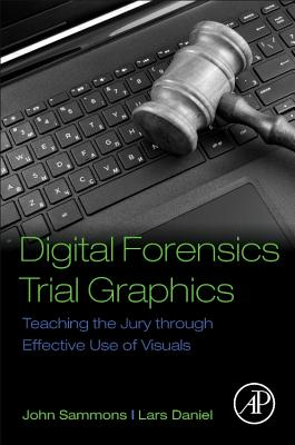 Digital Forensics Trial Graphics: Teaching the Jury Through Effective Use of Visuals - Sammons, John, and Daniel, Lars
