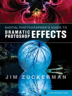 Digital Photographer's Guide to Dramatic Photoshop Effects - Zuckerman, Jim