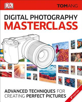 Digital Photography Masterclass, 3rd Edition: Advanced Techniques for Creating Perfect Pictures - Ang, Tom