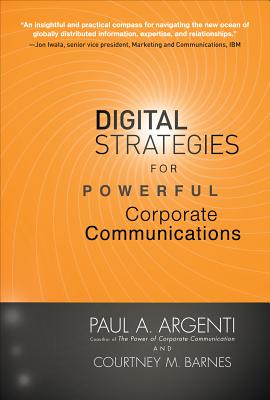 Digital Strategies for Powerful Corporate Communications - Argenti, Paul A, Professor, and Barnes, Courtney M