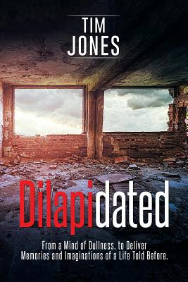 Dilapidated: From a Mind of Dullness, to Deliver Memories and Imaginations of a Life Told Before. - Jones, Tim
