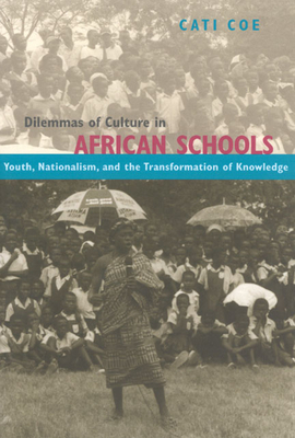 Dilemmas of Culture in African Schools: Youth, Nationalism, and the Transformation of Knowledge - Coe, Cati
