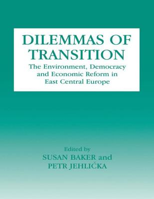 Dilemmas of Transition: The Environment, Democracy and Economic Reform in East Central Europe - Baker, Susan (Editor)