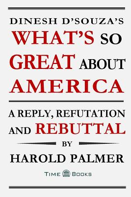 Dinesh D'Souza's What's So Great about America: A Reply, Refutation and Rebuttal - Palmer, Harold