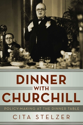 Dinner with Churchill: Policy-Making at the Dinner Table - Stelzer, Cita