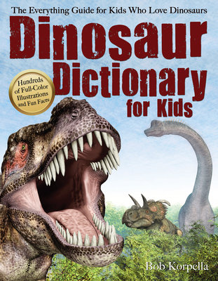 Dinosaur Dictionary for Kids: The Everything Guide for Kids Who Love Dinosaurs - Korpella, Bob