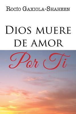 Dios Muere de Amor Por Ti - Gaxiola-Shaheen, Rocio