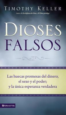 Dioses Falsos: Las Huecas Promesas del Dinero, El Sexo y El Poder, y La Unica Esperanza Verdadera - Keller, Timothy J