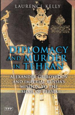 Diplomacy and Murder in Tehran: Alexander Griboyedov and the Tsar's Mission to the Shah of Persia - Kelly, Laurence