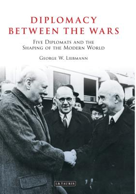 Diplomacy Between the Wars: Five Diplomats and the Shaping of the Modern World - Liebmann, George W