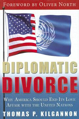 Diplomatic Divorce: Why America Should End Its Love Affair with the United Nations - Kilgannon, Thomas P, and North, Oliver (Foreword by)
