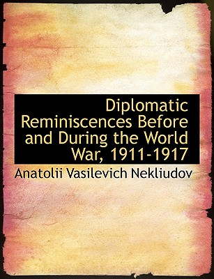 Diplomatic Reminiscences Before and During the World War, 1911-1917 - Nekliudov, Anatolii Vasilevich