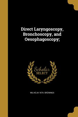 Direct Laryngoscopy, Bronchoscopy, and Oesophagoscopy; - Brunings, Wilhelm 1876-