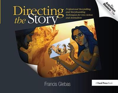 Directing the Story: Professional Storytelling and Storyboarding Techniques for Live Action and Animation - Glebas, Francis