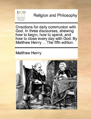 Directions for Daily Communion with God. in Three Discourses, Shewing How to Begin, How to Spend, and How to Close Every Day with God. by Matthew Henry ... the Fifth Edition. - Henry, Matthew, Professor