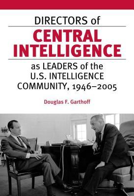 Directors of Central Intelligence as Leaders of the U.S. Intelligence Community, 1946-2005 - Garthoff, Douglas F
