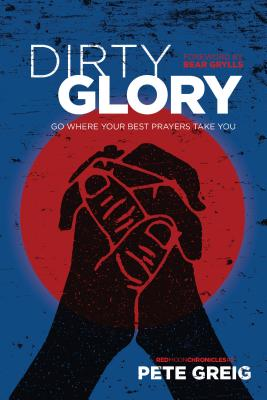 Dirty Glory: Go Where Your Best Prayers Take You - Greig, Pete, and Grylls, Bear (Foreword by)