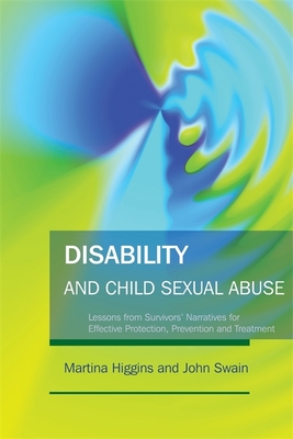 Disability and Child Sexual Abuse: Lessons from Survivors' Narratives for Effective Protection, Prevention and Treatment - Higgins, Martina, and Swain, John, Professor