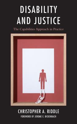 Disability and Justice: The Capabilities Approach in Practice - Riddle, Christopher A., and Bickenbach, Jerome E., Dr. (Foreword by)