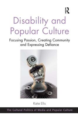 Disability and Popular Culture: Focusing Passion, Creating Community and Expressing Defiance - Ellis, Katie, and King, C. Richard, Professor (Series edited by)