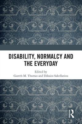 Disability, Normalcy, and the Everyday - Thomas, Gareth M. (Editor), and Sakellariou, Dikaios (Editor)